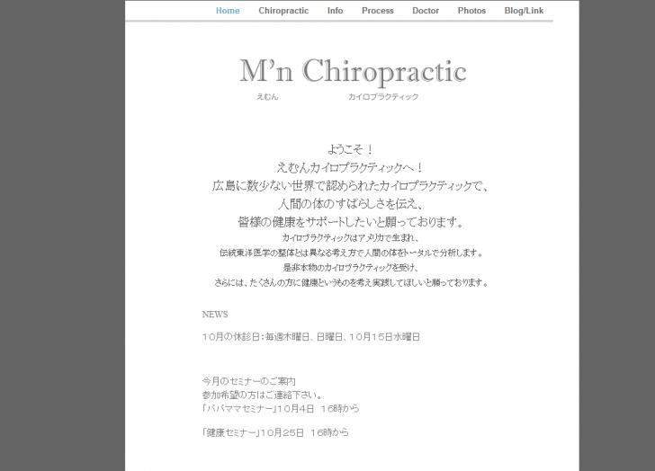 ようこそ! えむんカイロプラクティックへ! 広島に数少ない世界で認められたカイロプラクティックで、 人間の体のすばらしさを伝え、 皆様の健康をサポートしたいと願っております。 カイロプラクティックはアメリカで生まれ、 伝統東洋医学の整体とは異なる考え方で人間の体をトータルで分析します。 是非本物のカイロプラクティックを受け、 さらには、たくさんの方に健康というものを考え実践してほしいと願っております。